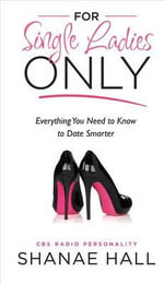 For Single Ladies Only : Everything You Need to Know to Date Smarter - Shanae Hall