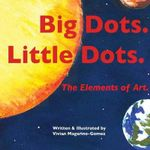 Big Dots. Little Dots. : The Elements of Art. - Vivian Magarino-Gomez