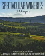 Spectacular Wineries of Oregon : A Captivating Tour of Established, Estate, and Boutique Wineries