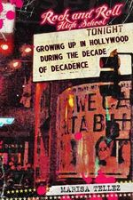Rock and Roll High School : Growing Up in Hollywood During the Decade of Decadence. - Marisa Tellez