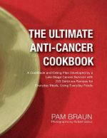 Ultimate Anti-cancer Cookbook : A Cookbook and Eating Plan Developed by a Late-Stage Cancer Survivor with 225 Delicious Recipes for Everyday Meals, Using Everyday Foods - Pam Braun