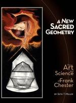 A New Sacred Geometry : The Art and Science of Frank Chester - Seth T Miller