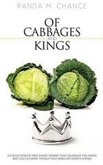 Of Cabbages and Kings : A Collection of True Short Stories That Celebrate the Good, Bad, Ugly & Funny Things That Make Life Worth Living - Randa M Chance