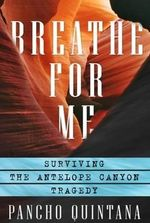 Breathe for Me : Surviving the Antelope Canyon Tragedy - Pancho Quintana