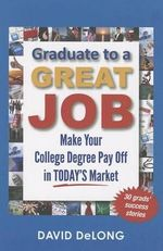 Graduate to a Great Job : Make Your College Degree Pay Off in Today's Market - David DeLong