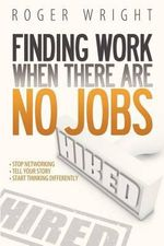 Finding Work When There Are No Jobs : Mastering the Inner Game of Business Success - Roger Wright