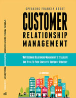 Speaking Frankly About Customer Relationship Management : Why Customer Relationship Management Is Still Alive and Vital to Your Company's Customer Stra - JC Quintana