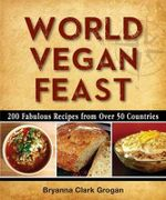 World Vegan Feast : 200 Fabulous Recipes from Over 50 Countries - Bryanna Clark Grogan