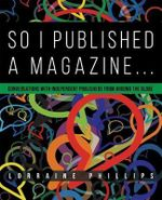 So I Published a Magazine : Conversations with Independent Publishers from Around the Globe - Lorraine Phillips