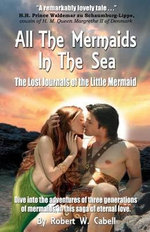 All the Mermaids in the Sea; The Lost Journals of the Little Mermaid - Robert W Cabell
