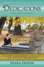 Unforgettable Faces & Stories : Dedications: Dads and Daughters (Daughters Remembering Their Dads Who Served in the Military) - Eileen Doyon