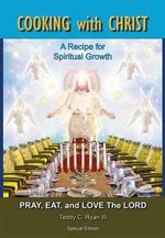 Cooking with Christ : A Recipe for Spiritual Growth - Pray, Eat, and Love the Lord (Special Edition) - Teddy C Ryan, III