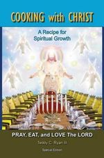 Cooking with Christ : A Recipe for Spiritual Growth - Pray, Eat, and Love the Lord (Special Limited Edition) - Teddy C Ryan, III