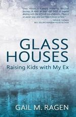 Glass Houses : Raising Kids with My Ex - Gail M Ragen