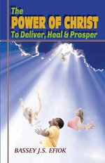 The Power of Christ to Deliver, Heal and Prosper - Bassey J S Efiok