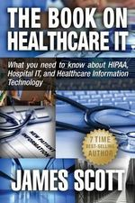 The Book on Healthcare It : What You Need to Know about Hipaa, Hospital It, and Healthcare Information Technology - James Scott
