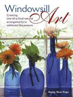 Windowsill Art : Creating One-Of-A-Kind Natural Arrangements to Celebrate the Seasons - Nancy Hugo
