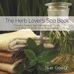 The Herb Lover's Spa Book : Create a Luxury Spa Experience at Home with Fragrant Herbs from Your Garden - Sue Goetz