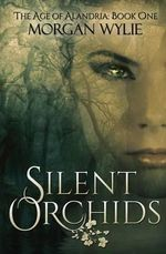 Silent Orchids : The Age of Alandria-Book One - Morgan Wylie