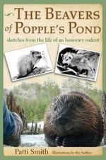 The Beavers of Popple's Pond : Sketches from the Life of an Honorary Rodent - Patti Smith