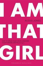 I am That Girl : How to Speak Your Truth, Discover Your Purpose & #bethatgirl - Alexis Jones