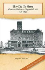 They Did No Harm : Alternative Medicine in Niagara Falls, NY, 1830-1930 - Edd James M Boles