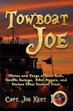 Towboat Joe : Stories and Songs of River Rats, Throttle Jockeys, Ditch Diggers, and Various Other Towboat Trash - Capt Joe Kent