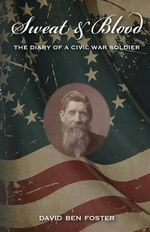 Sweat & Blood - The Diary of a Civil War Soldier - David Ben Foster
