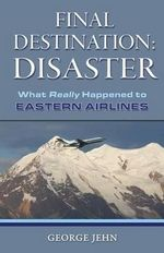 Final Destination: Disaster : What Really Happened to Eastern Air Lines - George Jehn
