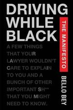 Driving While Black the Manifesto : A Few Things That Your Lawyer Wouldn't Care to Explain to You and a Bunch of Other Important Shit That You Might Ne - Bello Bey
