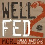Well Fed 2 : More Paleo Recipes for People Who Love to Eat - Melissa Joulwan