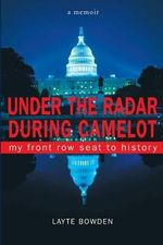 Under the Radar During Camelot : My Front Row Seat to History - Layte Bowden