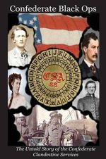 Confederate Black Ops : The Untold Story of the Confederate Clandestine Services - Charles L Tilton II
