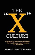 The X Culture : A Practical Guide for Obtaining Gainful Employment for the X Offender - Ronald Josh Williams