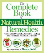 The Complete Book of Natural Health Remedies : 1001 New Answers from the World of Alternative Medicine - Editors Of Natural Health