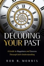 Decoding Your Past : A Guide to Happiness and Success Through Self-Understanding - Rob R Morris