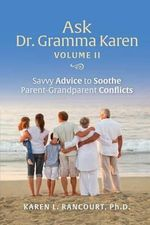 Ask Dr. Gramma Karen, Volume II : Savvy Advice to Soothe Paent-Grandparent Conflicts - Karen L Rancourt