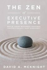 The Zen of Executive Presence : Build Your Business Success Through Strategic Image Management - David a McKnight