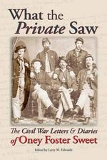 What the Private Saw : The Civil War Letters & Diaries of Oney Foster Sweet
