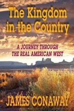 The Kingdom in the Country : A Journey Through the Real American West - James Conaway