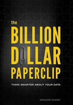 The Billion Dollar Paperclip : Think Smarter about Your Data - Gregory Short