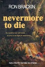 Nevermore to Die : In a World at War with Death, No Price Is Too High to Pay for Immortality! - Ron Brackin