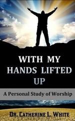 With My Hands Lifted Up : A Personal Study of Worship - Catherine L White