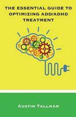 The Essential Guide to Optimizing ADD/ADHD Treatment - Austin Tallman