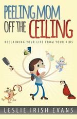 Peeling Mom Off the Ceiing : Reclaiming Your Life from Your Kids - Leslie Irish Evans