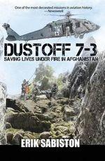 Dustoff 7-3 : Saving Lives Under Fire in Afghanistan - Erik Sabiston
