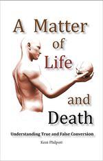 A Matter of Life and Death : Understanding True and False Conversion - Kent A. Philpott