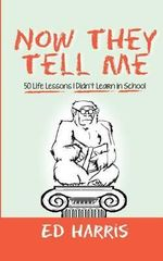 Now They Tell Me : 50 Life Lessons I Didn't Learn in School - Ed Harris