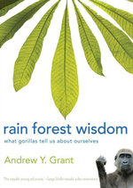 Rain Forest Wisdom : What Gorillas Tell Us about Ourselves - Andrew Grant