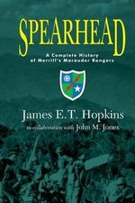 Spearhead : A Complete History of Merrill's Marauder Rangers - James E T Hopkins